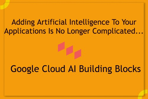 Easily Add Artificial Intelligence (AI) To Your Applications With Cloud AI Building Blocks From Google
